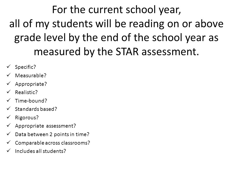For the current school year, all of my students will be reading on or above grade level by the end of the school year as measured by the STAR assessment.