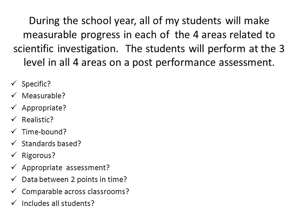 During the school year, all of my students will make measurable progress in each of the 4 areas related to scientific investigation. The students will perform at the 3 level in all 4 areas on a post performance assessment.