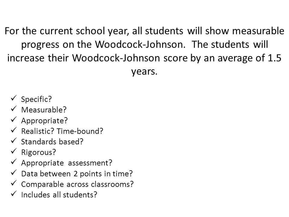 For the current school year, all students will show measurable progress on the Woodcock-Johnson. The students will increase their Woodcock-Johnson score by an average of 1.5 years.