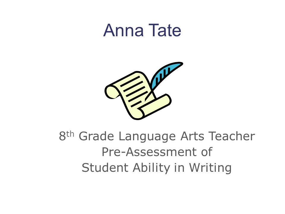 Anna Tate 8th Grade Language Arts Teacher Pre-Assessment of Student Ability in Writing