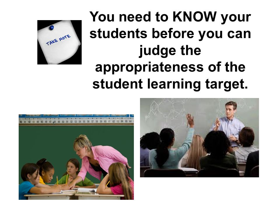 You need to KNOW your students before you can judge the appropriateness of the student learning target.