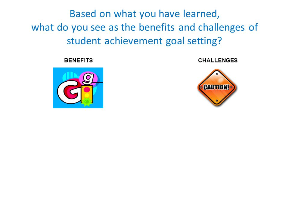 Based on what you have learned, what do you see as the benefits and challenges of student achievement goal setting