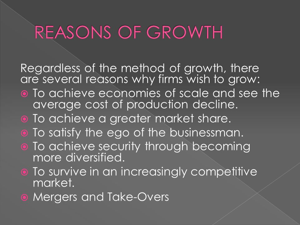 REASONS OF GROWTH Regardless of the method of growth, there are several reasons why firms wish to grow: