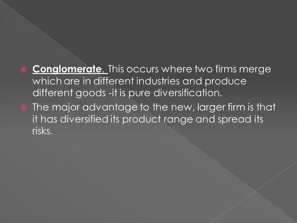Conglomerate. This occurs where two firms merge which are in different industries and produce different goods -it is pure diversification.