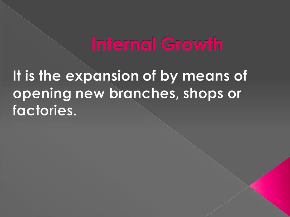 Internal Growth It is the expansion of by means of opening new branches, shops or factories.