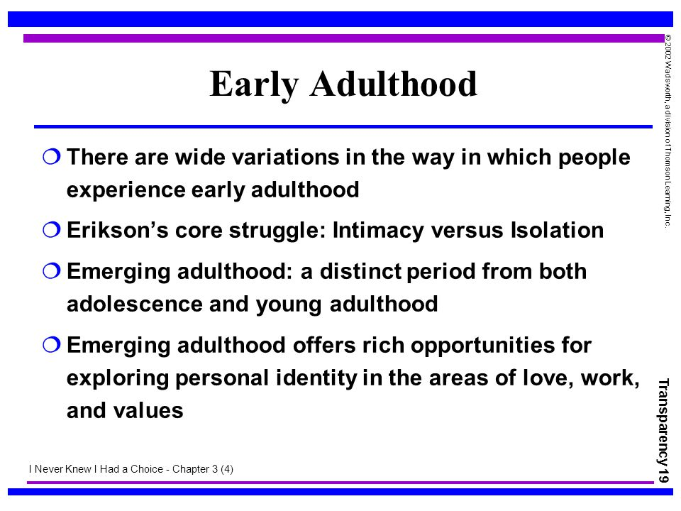 Early Adulthood There are wide variations in the way in which people experience early adulthood. Erikson's core struggle: Intimacy versus Isolation.
