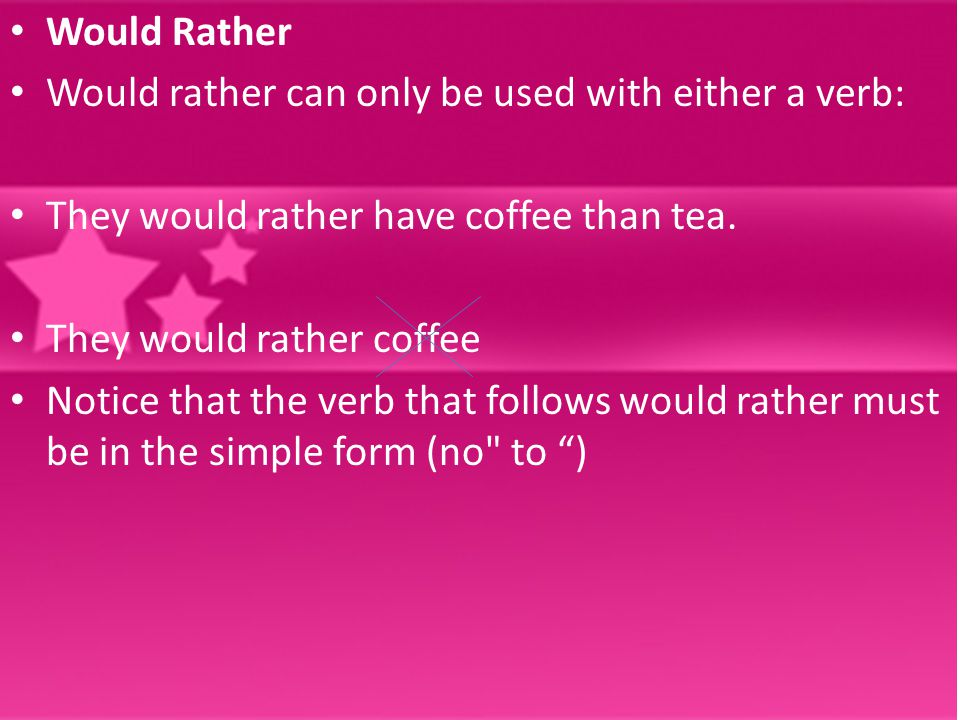 Would Rather Would rather can only be used with either a verb: They would rather have coffee than tea.