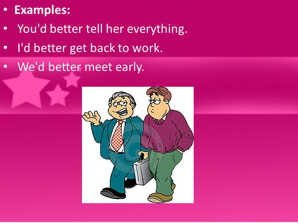 Examples: You d better tell her everything. I d better get back to work. We d better meet early.