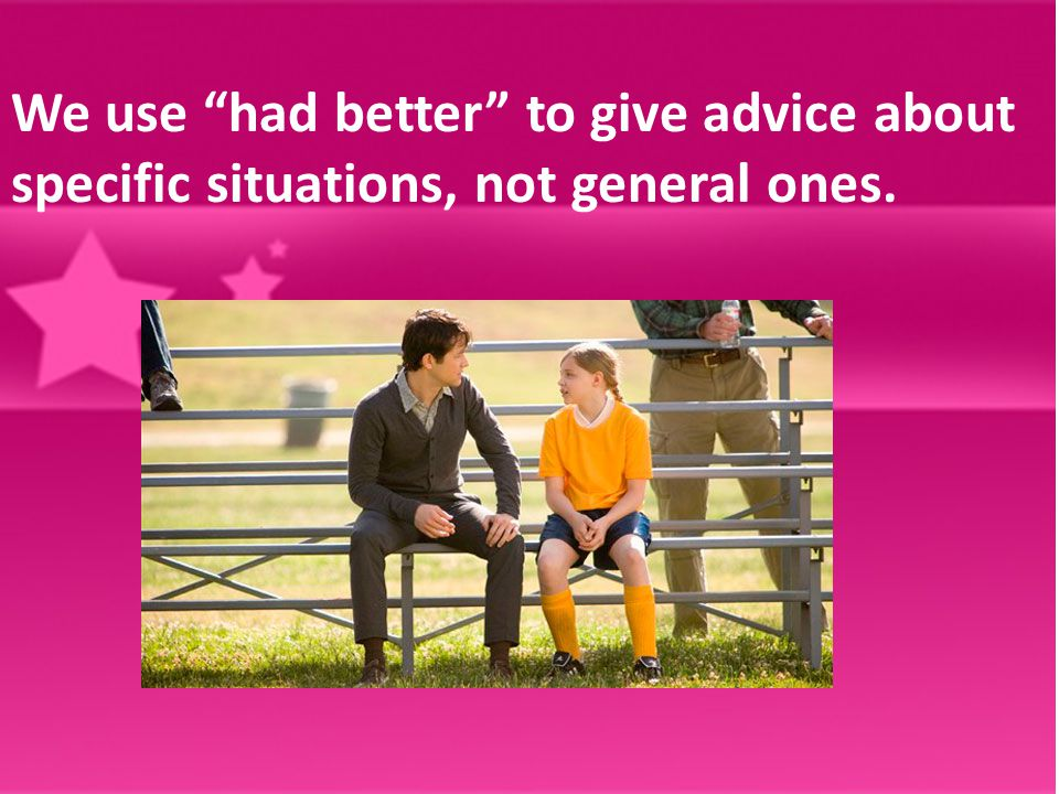 We use had better to give advice about specific situations, not general ones.