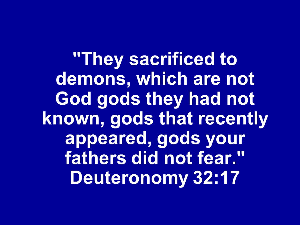 They sacrificed to demons, which are not God gods they had not known, gods that recently appeared, gods your fathers did not fear. Deuteronomy 32:17