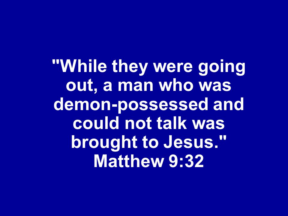 While they were going out, a man who was demon-possessed and could not talk was brought to Jesus. Matthew 9:32