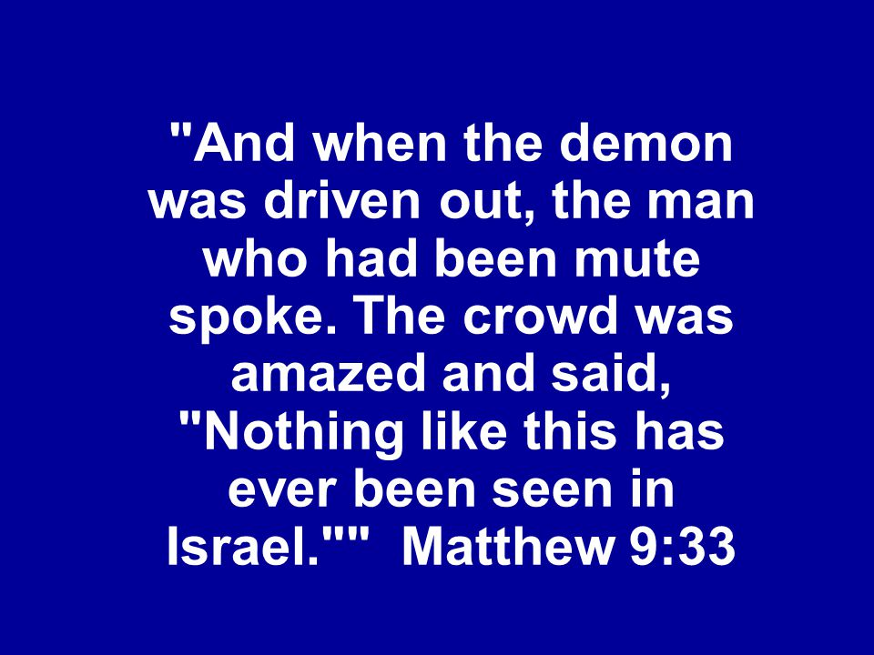 And when the demon was driven out, the man who had been mute spoke