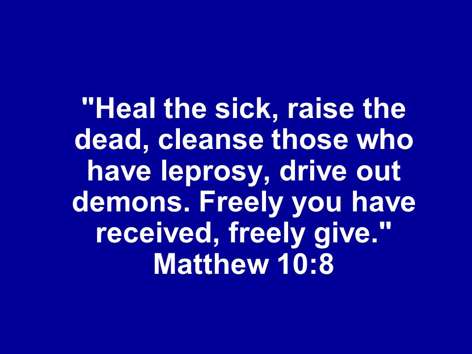 Heal the sick, raise the dead, cleanse those who have leprosy, drive out demons.