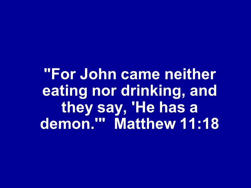For John came neither eating nor drinking, and they say, He has a demon. Matthew 11:18