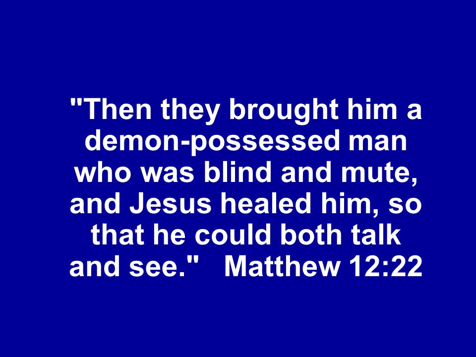 Then they brought him a demon-possessed man who was blind and mute, and Jesus healed him, so that he could both talk and see. Matthew 12:22