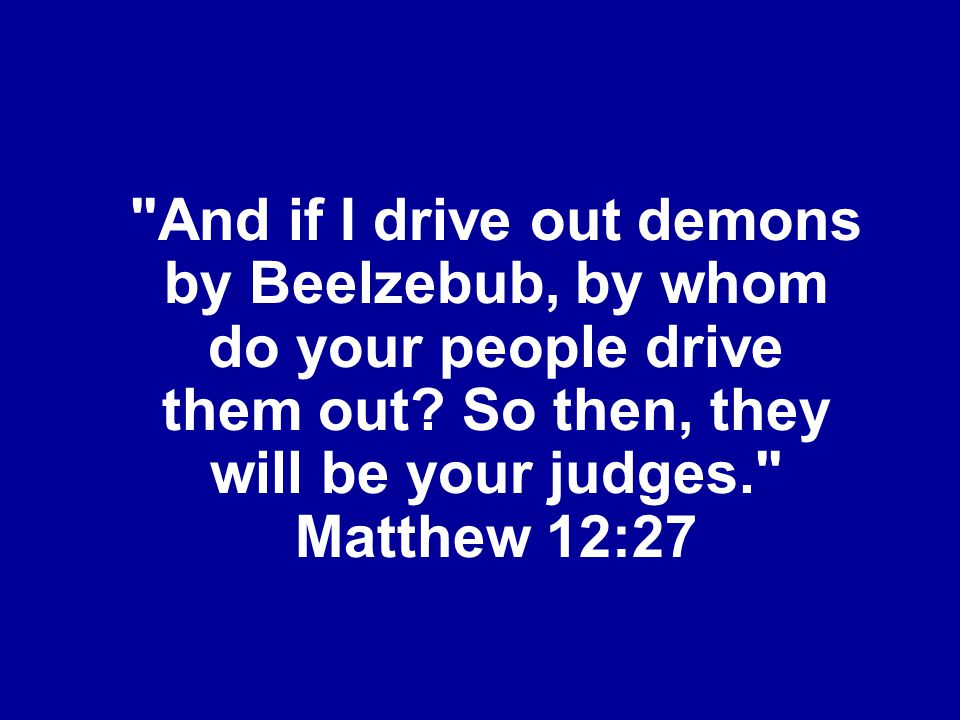 And if I drive out demons by Beelzebub, by whom do your people drive them out.