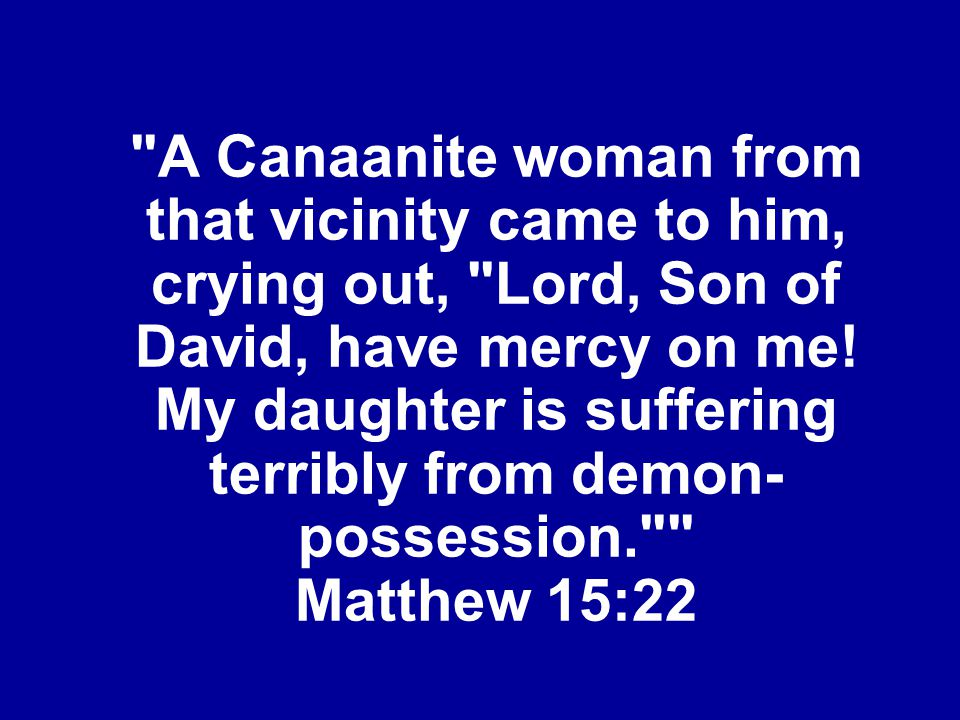 A Canaanite woman from that vicinity came to him, crying out, Lord, Son of David, have mercy on me.