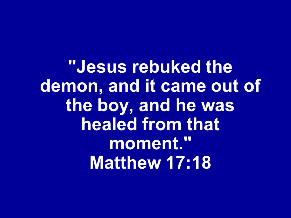 Jesus rebuked the demon, and it came out of the boy, and he was healed from that moment. Matthew 17:18