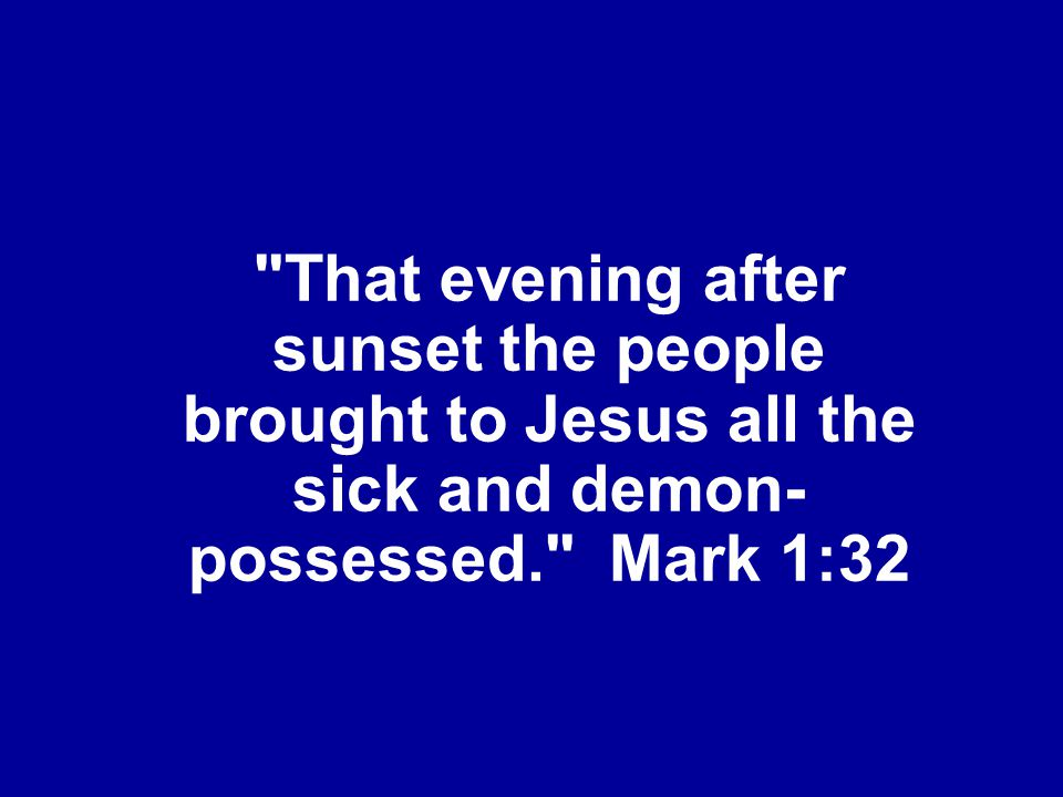 That evening after sunset the people brought to Jesus all the sick and demon-possessed. Mark 1:32