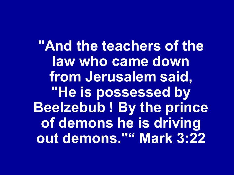 And the teachers of the law who came down from Jerusalem said, He is possessed by Beelzebub .