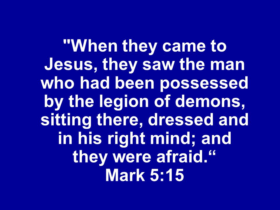 When they came to Jesus, they saw the man who had been possessed by the legion of demons, sitting there, dressed and in his right mind; and they were afraid. Mark 5:15