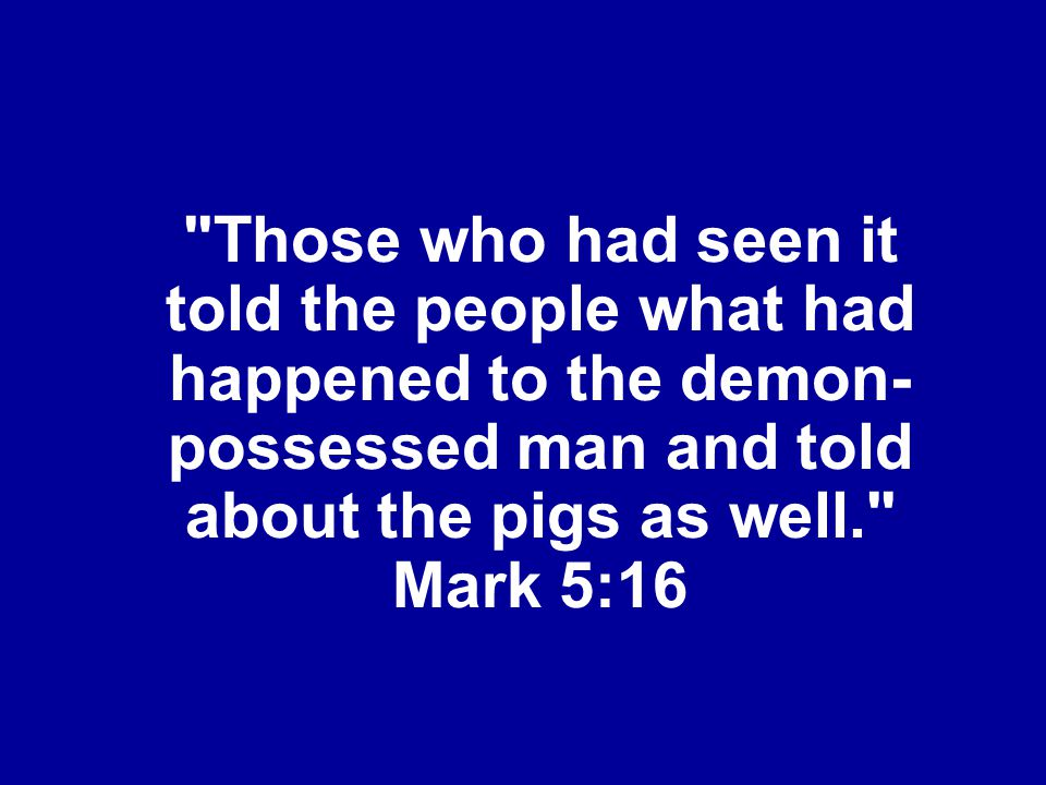 Those who had seen it told the people what had happened to the demon-possessed man and told about the pigs as well. Mark 5:16