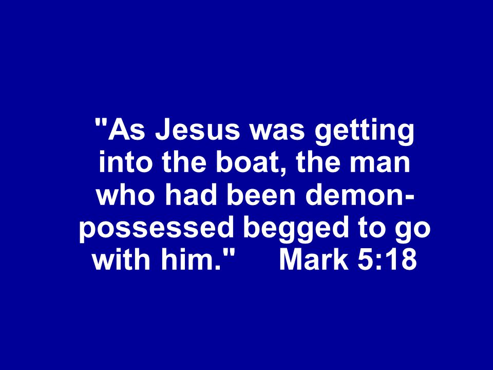 As Jesus was getting into the boat, the man who had been demon-possessed begged to go with him. Mark 5:18