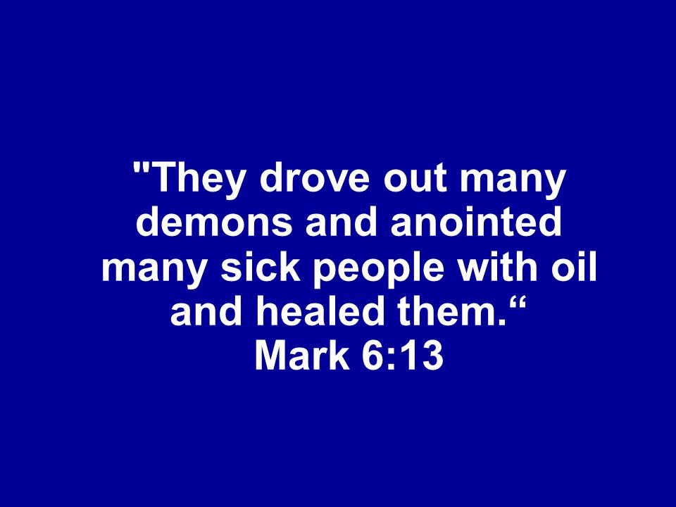 They drove out many demons and anointed many sick people with oil and healed them. Mark 6:13
