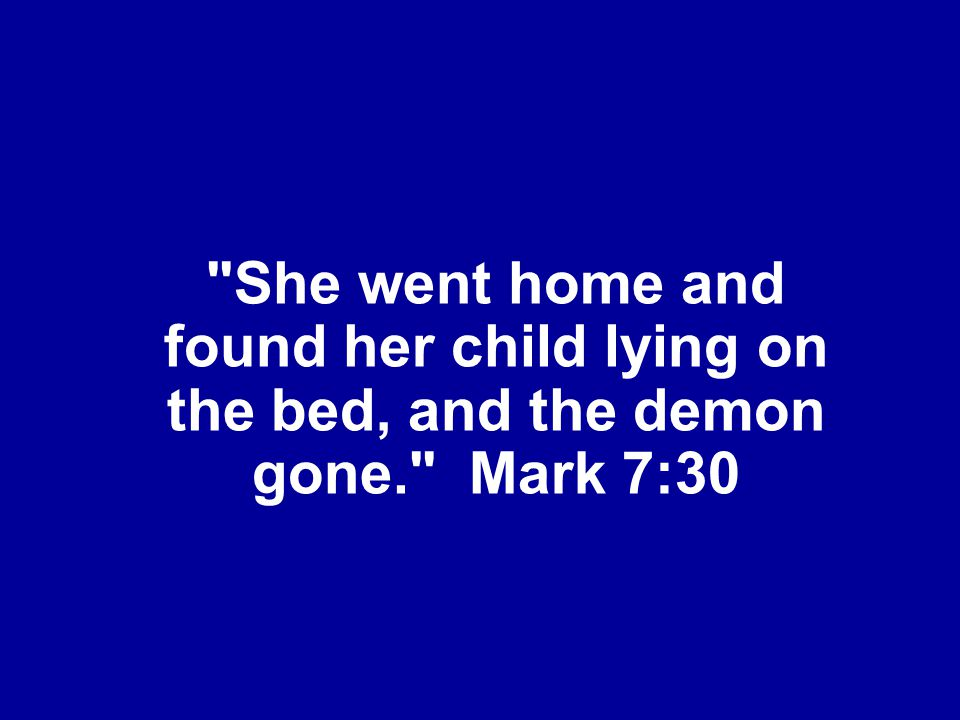 She went home and found her child lying on the bed, and the demon gone. Mark 7:30