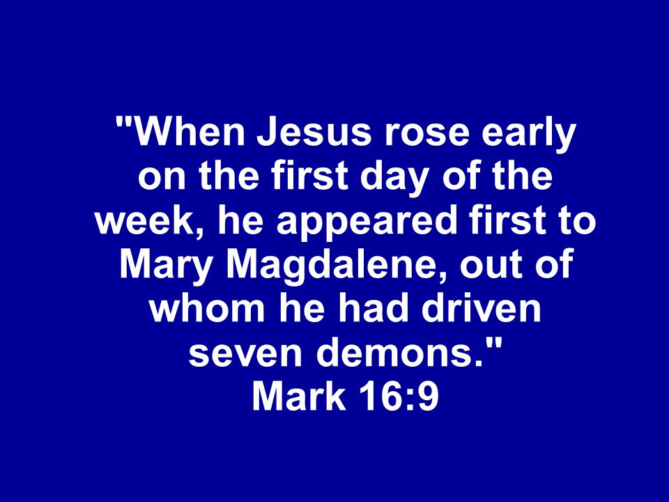 When Jesus rose early on the first day of the week, he appeared first to Mary Magdalene, out of whom he had driven seven demons. Mark 16:9