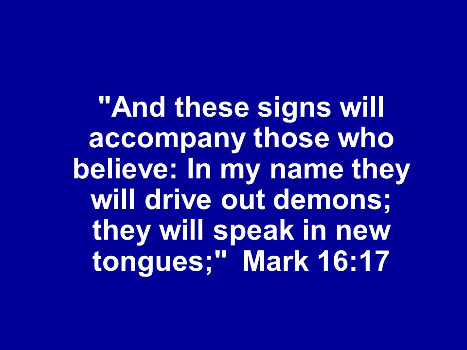And these signs will accompany those who believe: In my name they will drive out demons; they will speak in new tongues; Mark 16:17