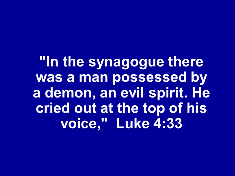 In the synagogue there was a man possessed by a demon, an evil spirit
