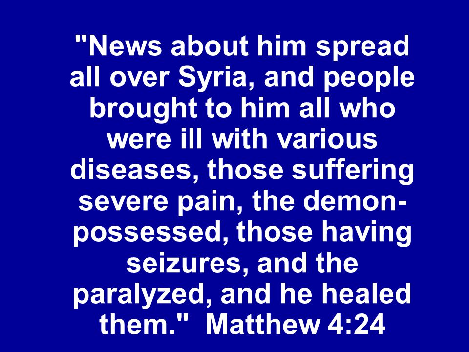 News about him spread all over Syria, and people brought to him all who were ill with various diseases, those suffering severe pain, the demon-possessed, those having seizures, and the paralyzed, and he healed them. Matthew 4:24
