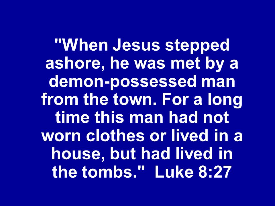When Jesus stepped ashore, he was met by a demon-possessed man from the town.