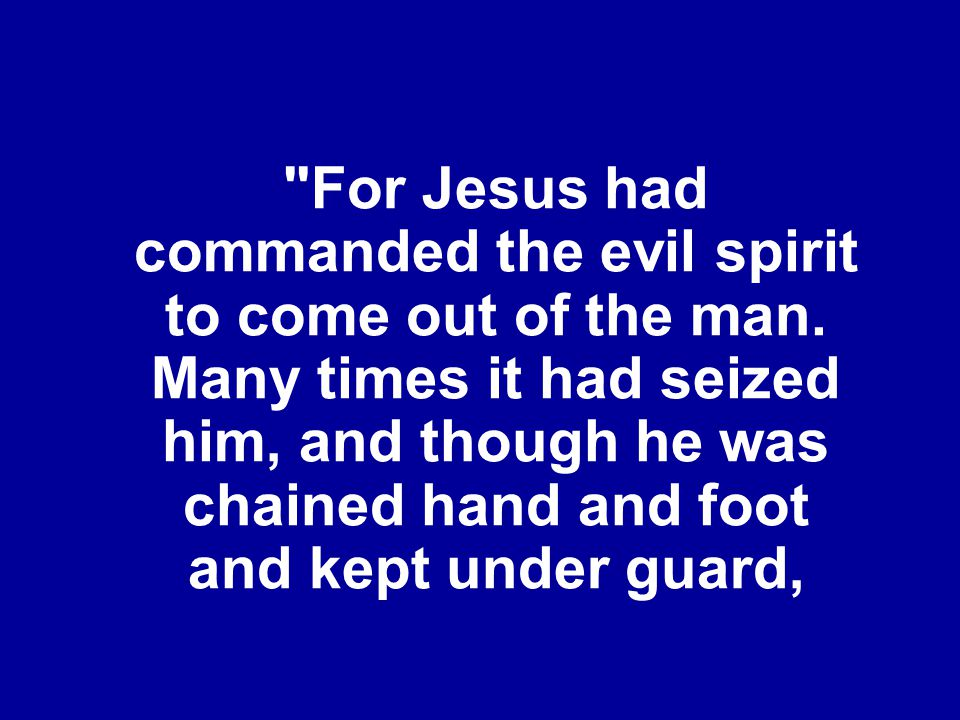 For Jesus had commanded the evil spirit to come out of the man