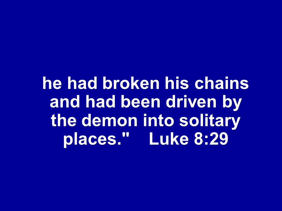he had broken his chains and had been driven by the demon into solitary places. Luke 8:29