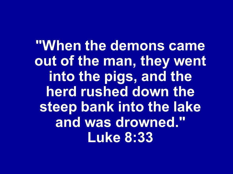 When the demons came out of the man, they went into the pigs, and the herd rushed down the steep bank into the lake and was drowned. Luke 8:33