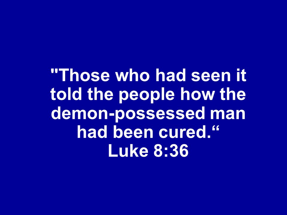 Those who had seen it told the people how the demon-possessed man had been cured. Luke 8:36