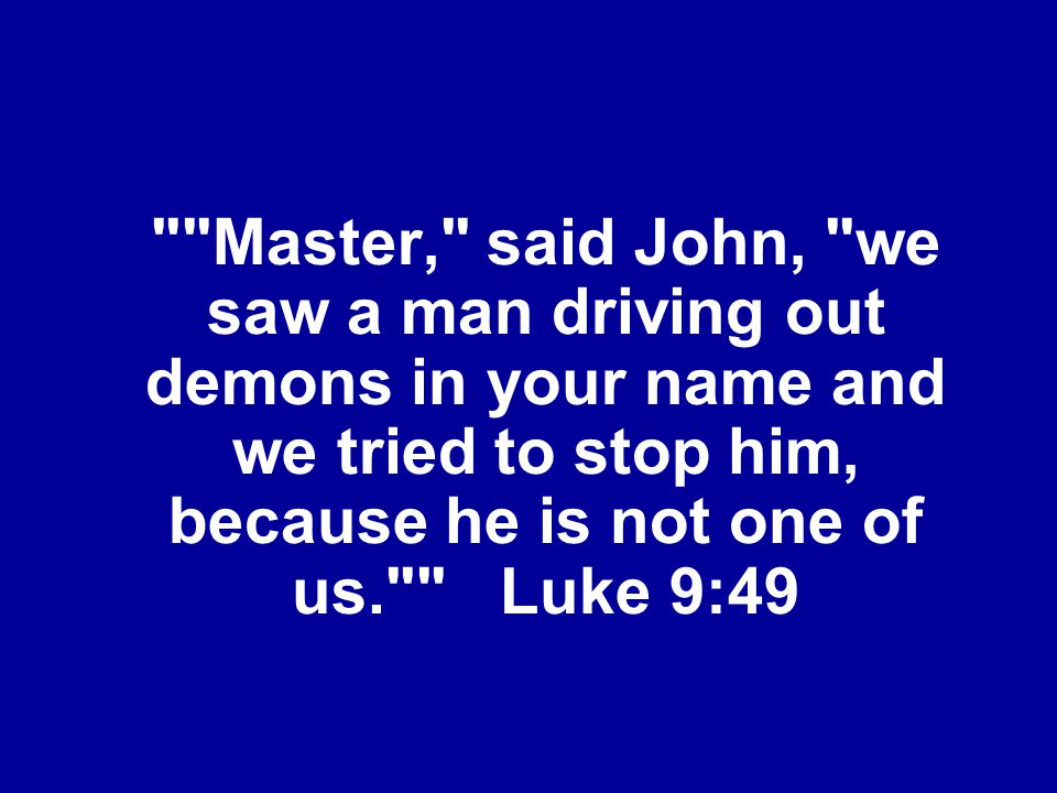 Master, said John, we saw a man driving out demons in your name and we tried to stop him, because he is not one of us. Luke 9:49