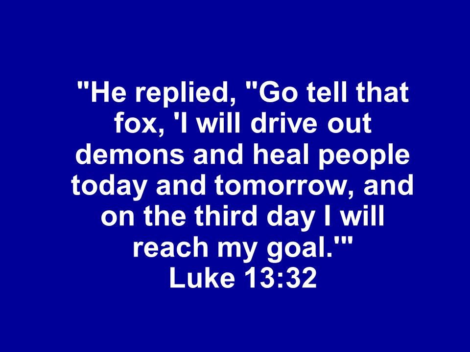He replied, Go tell that fox, I will drive out demons and heal people today and tomorrow, and on the third day I will reach my goal. Luke 13:32
