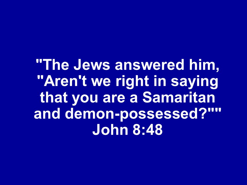 The Jews answered him, Aren t we right in saying that you are a Samaritan and demon-possessed John 8:48