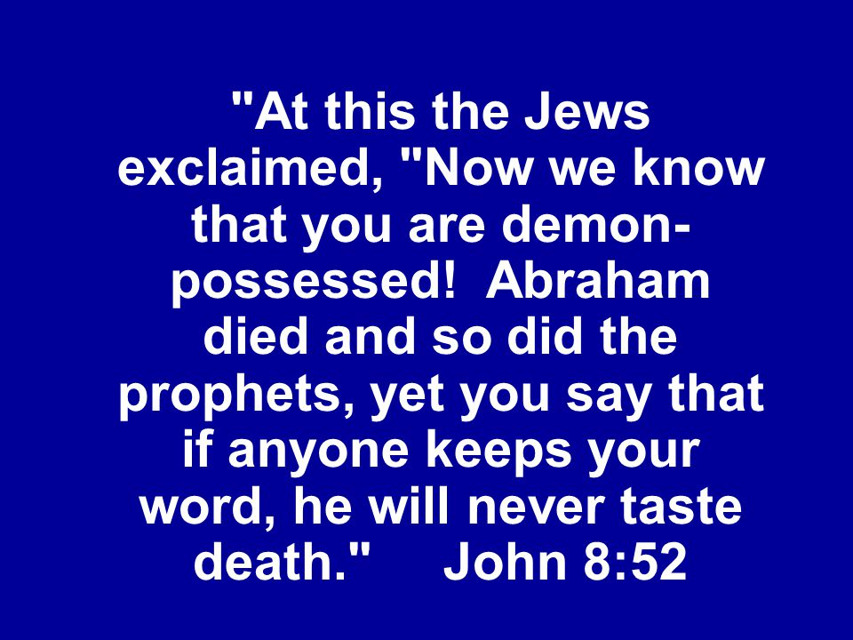 At this the Jews exclaimed, Now we know that you are demon-possessed