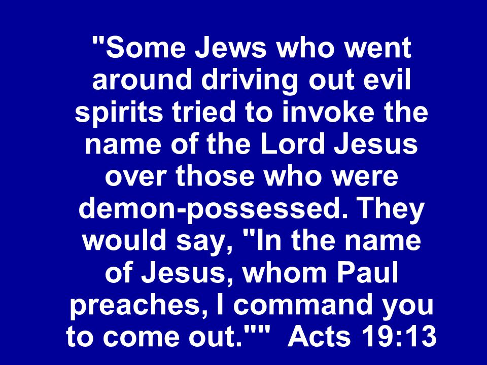 Some Jews who went around driving out evil spirits tried to invoke the name of the Lord Jesus over those who were demon-possessed.