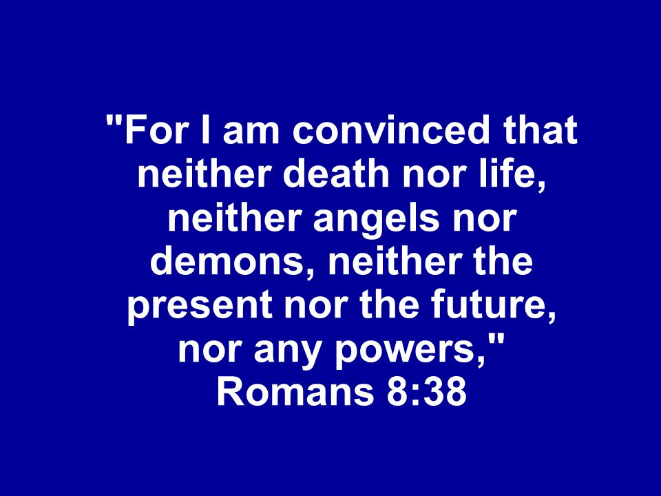 For I am convinced that neither death nor life, neither angels nor demons, neither the present nor the future, nor any powers, Romans 8:38