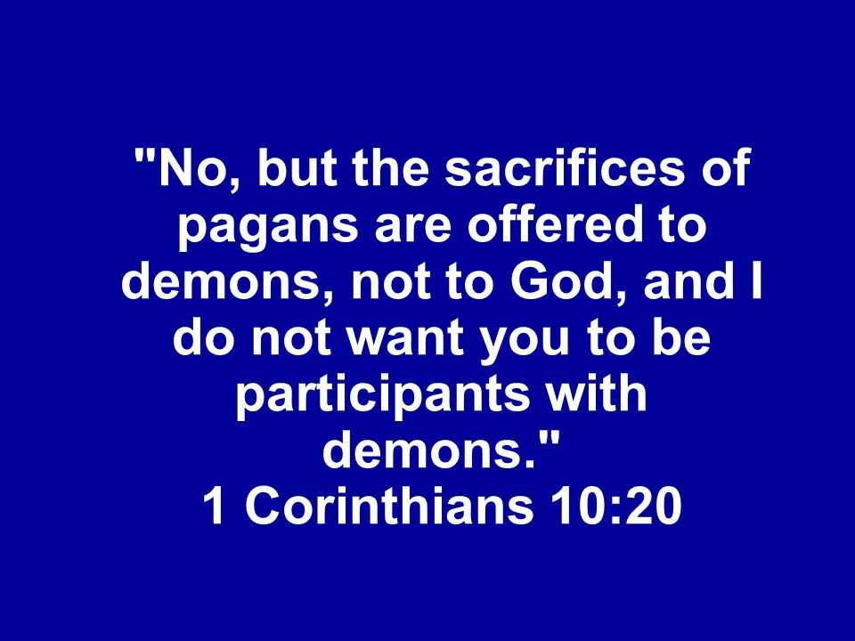 No, but the sacrifices of pagans are offered to demons, not to God, and I do not want you to be participants with demons. 1 Corinthians 10:20