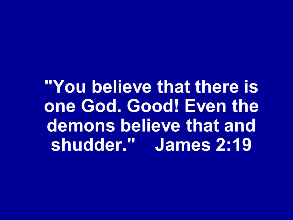 You believe that there is one God. Good