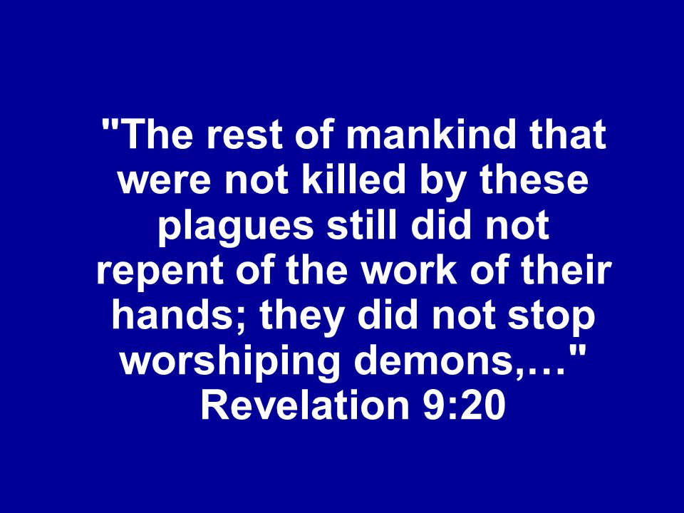 The rest of mankind that were not killed by these plagues still did not repent of the work of their hands; they did not stop worshiping demons,… Revelation 9:20