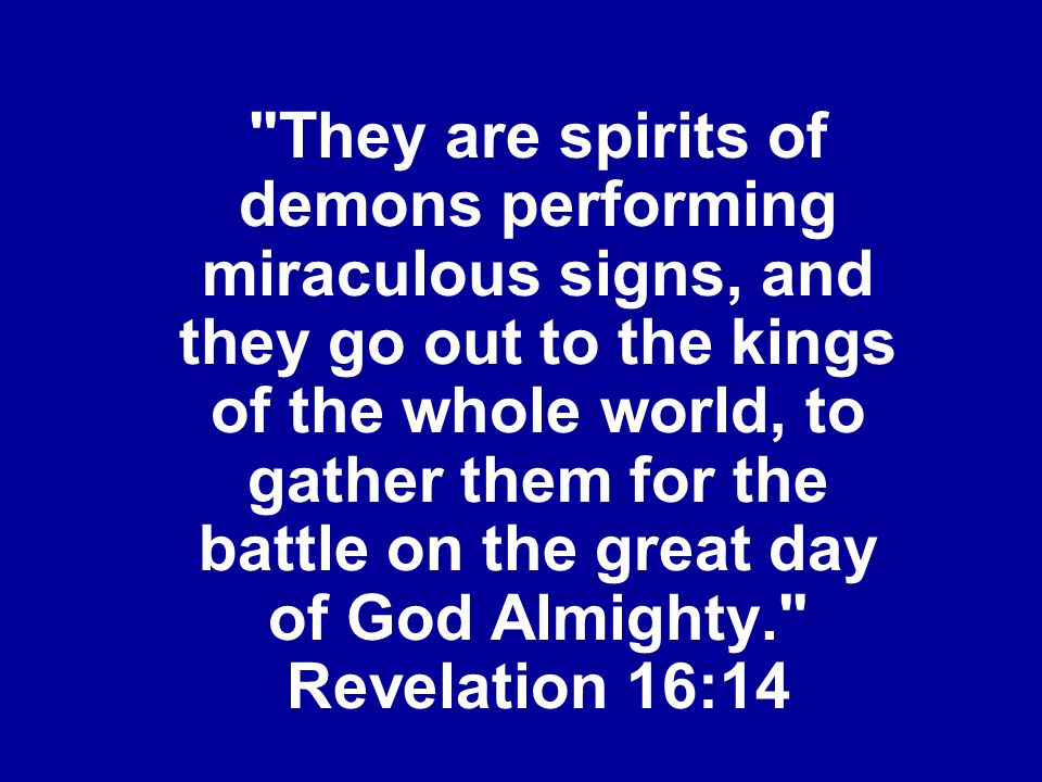 They are spirits of demons performing miraculous signs, and they go out to the kings of the whole world, to gather them for the battle on the great day of God Almighty. Revelation 16:14