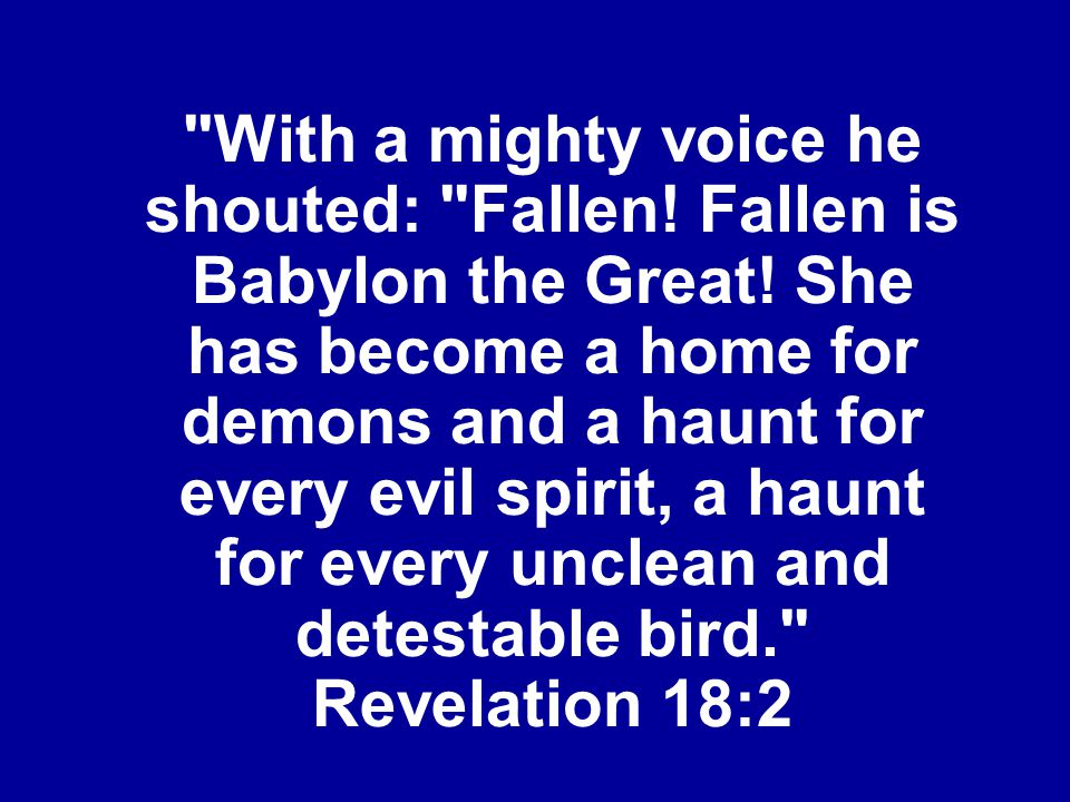 With a mighty voice he shouted: Fallen. Fallen is Babylon the Great
