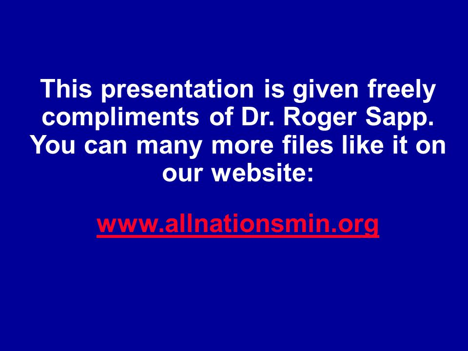 This presentation is given freely compliments of Dr. Roger Sapp